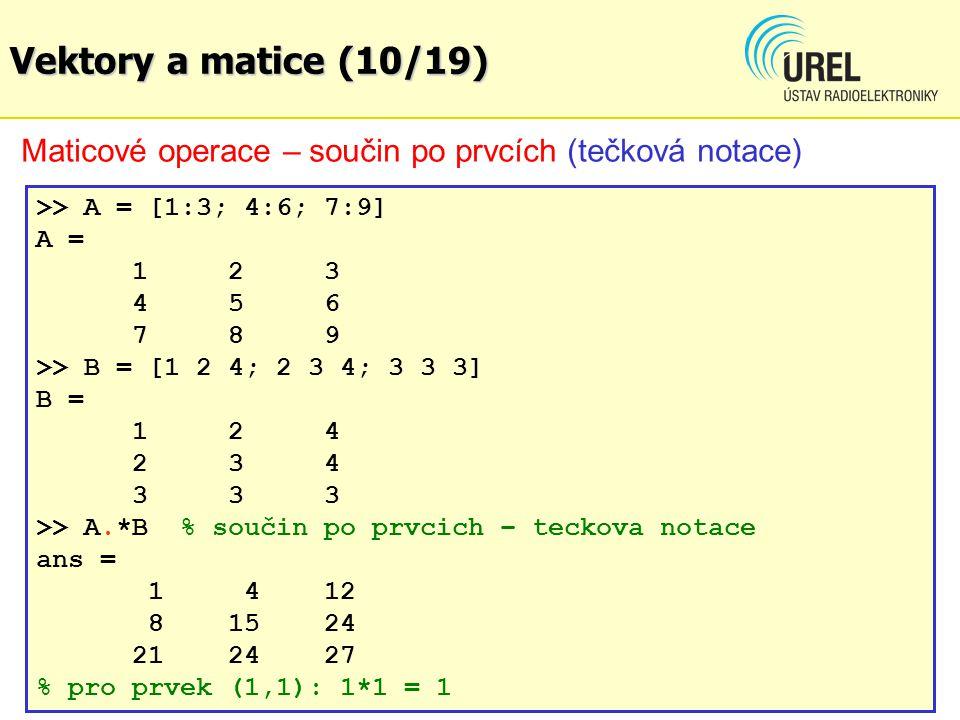 Vektory a matice (10/19) Maticové operace – součin po prvcích (tečková notace) >> A = [1:3; 4:6; 7:9]
